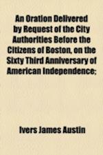 An Oration Delivered by Request of the City Authorities Before the Citizens of Boston, on the Sixty Third Anniversary of American Independence; af Ivers James Austin