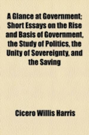A Glance at Government; Short Essays on the Rise and Basis of Government, the Study of Politics, the Unity of Sovereignty, and the Saving af Cicero Willis Harris