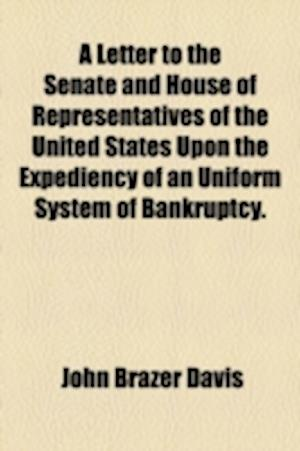 A Letter to the Senate and House of Representatives of the United States Upon the Expediency of an Uniform System of Bankruptcy. af John Brazer Davis