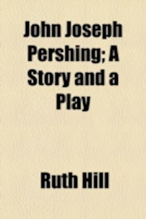 John Joseph Pershing; A Story and a Play af Ruth Hill