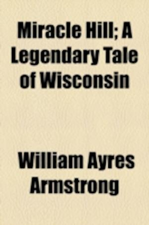 Miracle Hill; A Legendary Tale of Wisconsin af William Ayres Armstrong