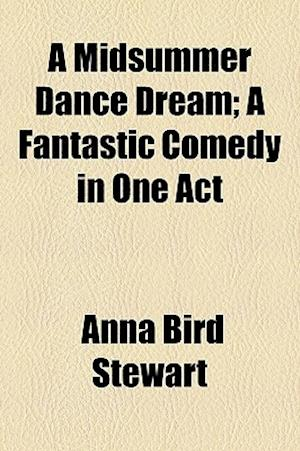 A Midsummer Dance Dream; A Fantastic Comedy in One Act af Anna Bird Stewart