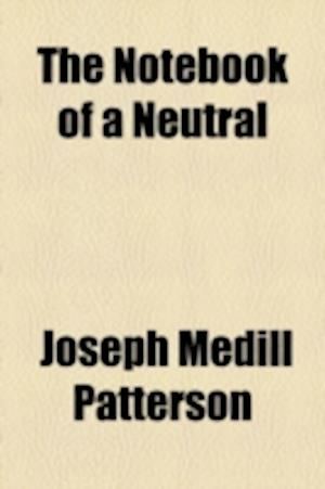 The Notebook of a Neutral af Joseph Medill Patterson