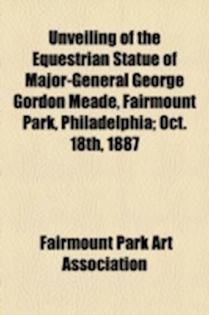 Unveiling of the Equestrian Statue of Major-General George Gordon Meade, Fairmount Park, Philadelphia; Oct. 18th, 1887 af Fairmount Park Art Association