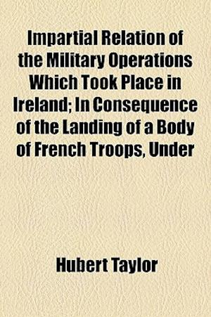 Impartial Relation of the Military Operations Which Took Place in Ireland; In Consequence of the Landing of a Body of French Troops, Under af Hubert Taylor