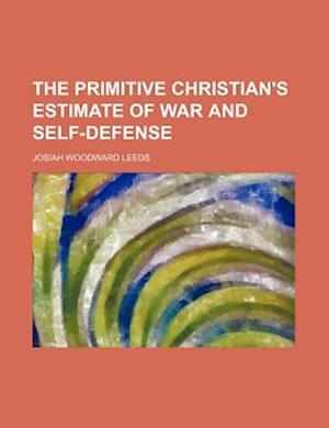 The Primitive Christian's Estimate of War and Self-Defense af Josiah Woodward Leeds