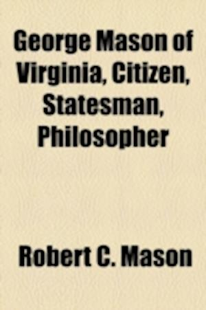 George Mason of Virginia, Citizen, Statesman, Philosopher af Robert C. Mason