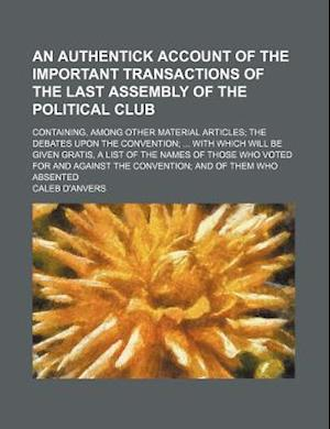 An  Authentick Account of the Important Transactions of the Last Assembly of the Political Club; Containing, Among Other Material Articles the Debates af Caleb D'Anvers