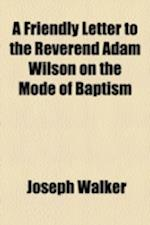A Friendly Letter to the Reverend Adam Wilson on the Mode of Baptism af Joseph Walker