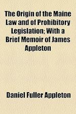 The Origin of the Maine Law and of Prohibitory Legislation; With a Brief Memoir of James Appleton af Daniel Fuller Appleton