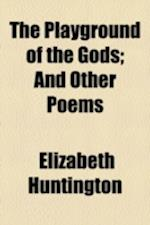 The Playground of the Gods; And Other Poems af Elizabeth Huntington