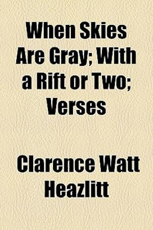 When Skies Are Gray; With a Rift or Two; Verses af Clarence Watt Heazlitt