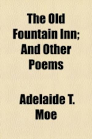 The Old Fountain Inn; And Other Poems af Adelaide T. Moe