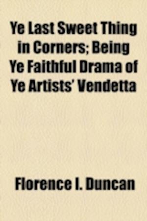 Ye Last Sweet Thing in Corners; Being Ye Faithful Drama of Ye Artists' Vendetta af Florence I. Duncan