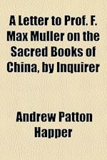 A Letter to Prof. F. Max Muller on the Sacred Books of China, by Inquirer af Andrew Patton Happer