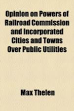 Opinion on Powers of Railroad Commission and Incorporated Cities and Towns Over Public Utilities af Max Thelen