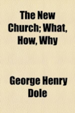 The New Church; What, How, Why af George Henry Dole