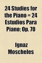 24 Studies for the Piano = 24 Estudios Para Piano; Op. 70 af Ignaz Moscheles