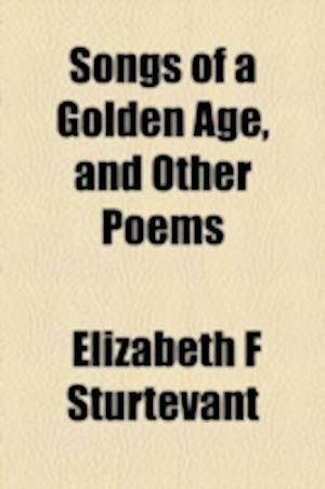 Songs of a Golden Age, and Other Poems af Elizabeth F. Sturtevant