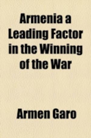 Armenia a Leading Factor in the Winning of the War af Armen Garo