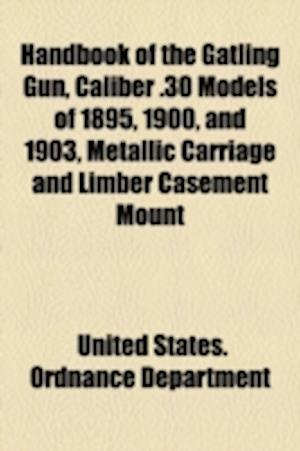 Handbook of the Gatling Gun, Caliber .30 Models of 1895, 1900, and 1903, Metallic Carriage and Limber Casement Mount af United States Ordnance Department