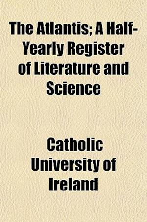 The Atlantis; A Half-Yearly Register of Literature and Science af Catholic University of Ireland