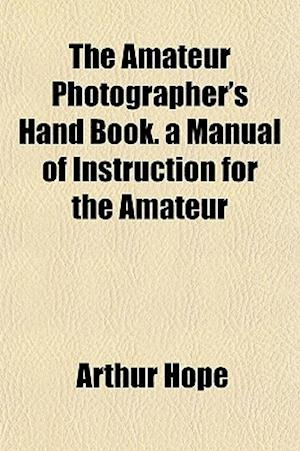 The Amateur Photographer's Hand Book. a Manual of Instruction for the Amateur af Arthur Hope