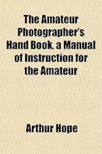 The Amateur Photographer's Hand Book. a Manual of Instruction for the Amateur af Arthur Hope