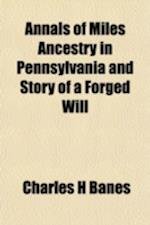 Annals of Miles Ancestry in Pennsylvania and Story of a Forged Will af Charles H. Banes