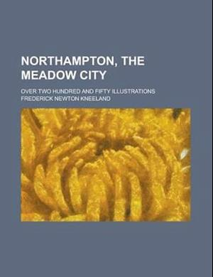 Northampton, the Meadow City; Over Two Hundred and Fifty Illustrations af Clarence Edward Mulford, Frederick Newton Kneeland