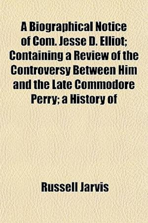 A Biographical Notice of Com. Jesse D. Elliot; Containing a Review of the Controversy Between Him and the Late Commodore Perry; A History of af Russell Jarvis