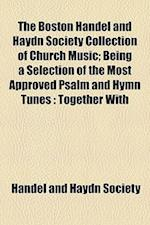 The Boston Handel and Haydn Society Collection of Church Music; Being a Selection of the Most Approved Psalm and Hymn Tunes af Handel And Haydn Society
