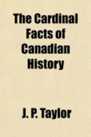 The Cardinal Facts of Canadian History af J. P. Taylor, James P. Taylor