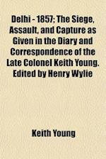 Delhi - 1857; The Siege, Assault, and Capture as Given in the Diary and Correspondence of the Late Colonel Keith Young. Edited by Henry Wylie af Keith Young