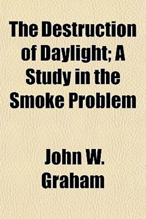 The Destruction of Daylight; A Study in the Smoke Problem af John W. Graham