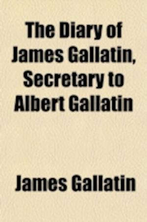 The Diary of James Gallatin, Secretary to Albert Gallatin af James Gallatin