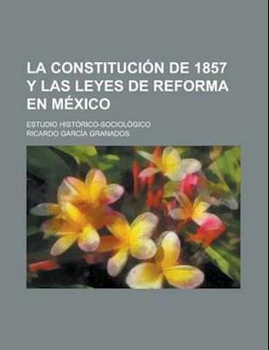La Constitucion de 1857 y Las Leyes de Reforma En Mexico; Estudio Historico-Sociologico af Ricardo Garcia Granados, U. S. Department of Justice