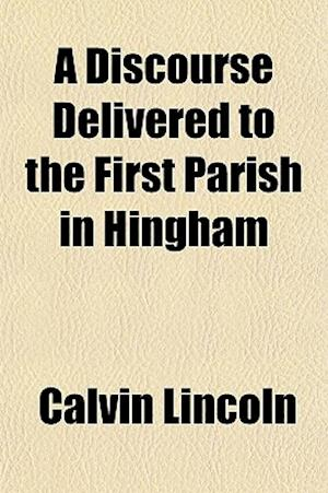 A Discourse Delivered to the First Parish in Hingham af Calvin Lincoln