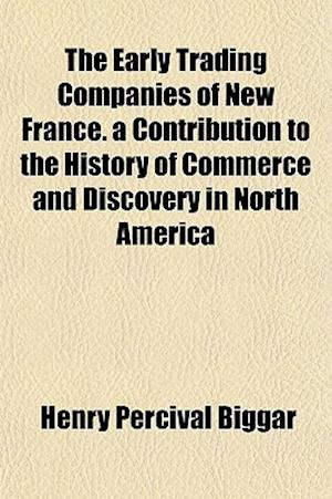 The Early Trading Companies of New France. a Contribution to the History of Commerce and Discovery in North America af Henry Percival Biggar