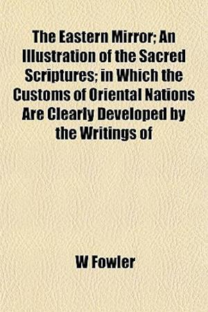 The Eastern Mirror; An Illustration of the Sacred Scriptures; In Which the Customs of Oriental Nations Are Clearly Developed by the Writings of af W. Fowler