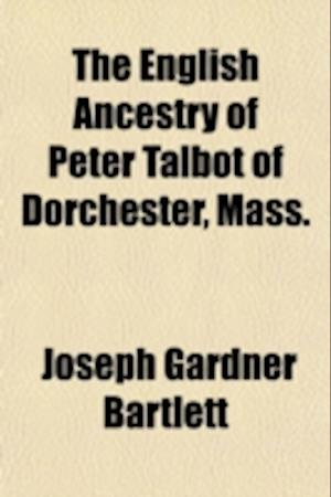 The English Ancestry of Peter Talbot of Dorchester, Mass. af Joseph Gardner Bartlett