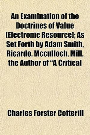 An Examination of the Doctrines of Value [Electronic Resource]; As Set Forth by Adam Smith, Ricardo, McCulloch, Mill, the Author of