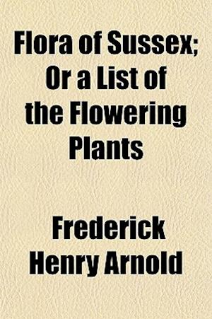 Flora of Sussex; Or a List of the Flowering Plants af Frederick Henry Arnold
