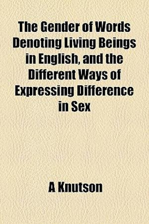 The Gender of Words Denoting Living Beings in English, and the Different Ways of Expressing Difference in Sex af A. Knutson