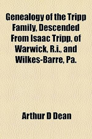 Genealogy of the Tripp Family, Descended from Isaac Tripp, of Warwick, R.I., and Wilkes-Barre, Pa. af Arthur D. Dean