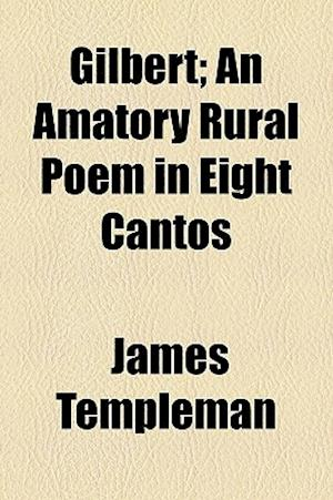 Gilbert; An Amatory Rural Poem in Eight Cantos af James Templeman