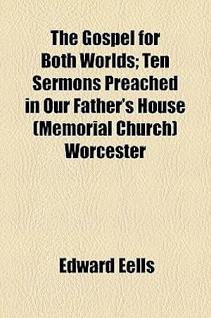 The Gospel for Both Worlds; Ten Sermons Preached in Our Father's House (Memorial Church) Worcester af Edward Eells
