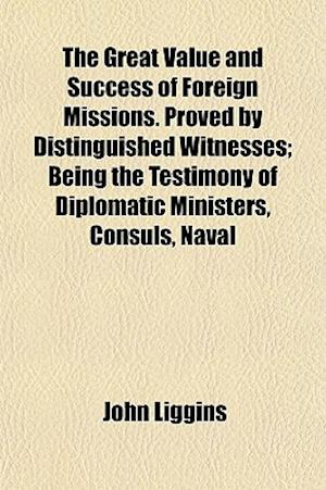 The Great Value and Success of Foreign Missions. Proved by Distinguished Witnesses; Being the Testimony of Diplomatic Ministers, Consuls, Naval af John Liggins