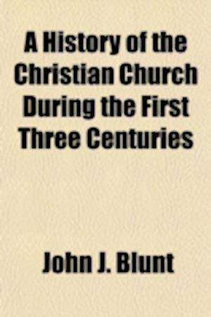 A History of the Christian Church During the First Three Centuries af John J. Blunt