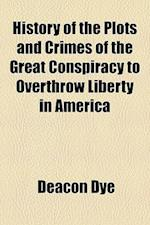 History of the Plots and Crimes of the Great Conspiracy to Overthrow Liberty in America af Deacon Dye